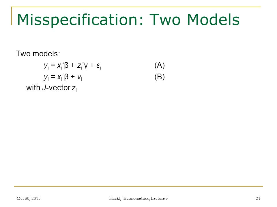 Misspecification: Two Models Two models: y i = x i 'β + z i 'γ + ε i (A) y i = x i 'β + v i (B) with J-vector z i Oct 30, 2015 Hackl, Econometrics, Lecture 3 21