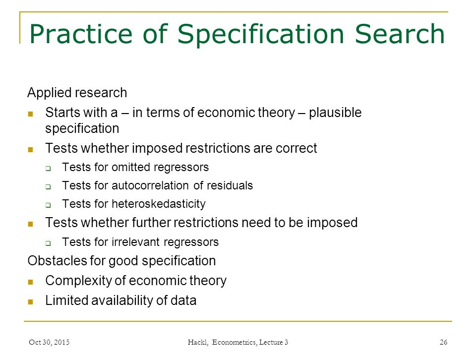 Practice of Specification Search Applied research Starts with a – in terms of economic theory – plausible specification Tests whether imposed restrictions are correct  Tests for omitted regressors  Tests for autocorrelation of residuals  Tests for heteroskedasticity Tests whether further restrictions need to be imposed  Tests for irrelevant regressors Obstacles for good specification Complexity of economic theory Limited availability of data Oct 30, 2015 Hackl, Econometrics, Lecture 3 26