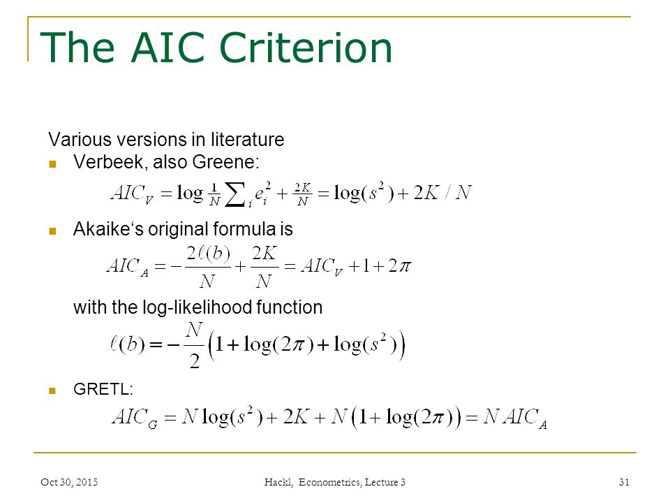 Oct 30, 2015 Hackl, Econometrics, Lecture 3 31 The AIC Criterion Various versions in literature Verbeek, also Greene: Akaike's original formula is with the log-likelihood function GRETL: