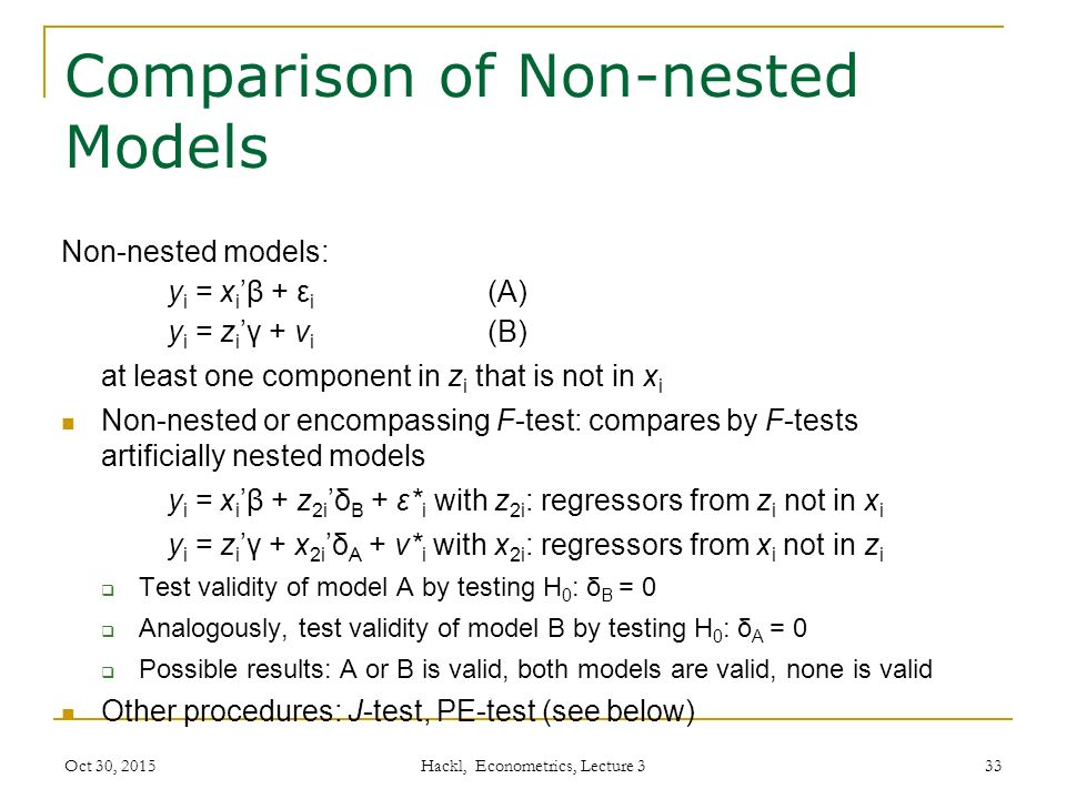 Comparison of Non-nested Models Non-nested models: y i = x i 'β + ε i (A) y i = z i 'γ + v i (B) at least one component in z i that is not in x i Non-nested or encompassing F-test: compares by F-tests artificially nested models y i = x i 'β + z 2i 'δ B + ε* i with z 2i : regressors from z i not in x i y i = z i 'γ + x 2i 'δ A + v* i with x 2i : regressors from x i not in z i  Test validity of model A by testing H 0 : δ B = 0  Analogously, test validity of model B by testing H 0 : δ A = 0  Possible results: A or B is valid, both models are valid, none is valid Other procedures: J-test, PE-test (see below) Oct 30, 2015 Hackl, Econometrics, Lecture 3 33