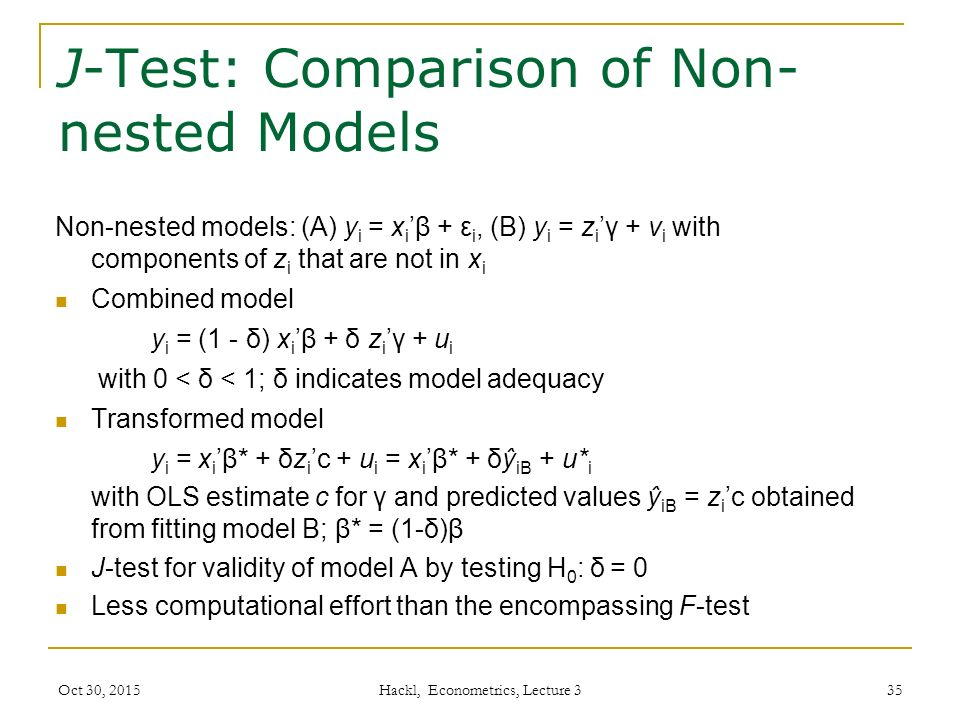 J-Test: Comparison of Non- nested Models Non-nested models: (A) y i = x i 'β + ε i, (B) y i = z i 'γ + v i with components of z i that are not in x i Combined model y i = (1 - δ) x i 'β + δ z i 'γ + u i with 0 < δ < 1; δ indicates model adequacy Transformed model y i = x i 'β* + δz i 'c + u i = x i 'β* + δŷ iB + u* i with OLS estimate c for γ and predicted values ŷ iB = z i 'c obtained from fitting model B; β* = (1-δ)β J-test for validity of model A by testing H 0 : δ = 0 Less computational effort than the encompassing F-test Oct 30, 2015 Hackl, Econometrics, Lecture 3 35