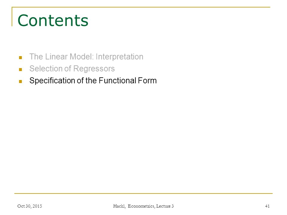 Contents The Linear Model: Interpretation Selection of Regressors Specification of the Functional Form Oct 30, 2015 Hackl, Econometrics, Lecture 3 41
