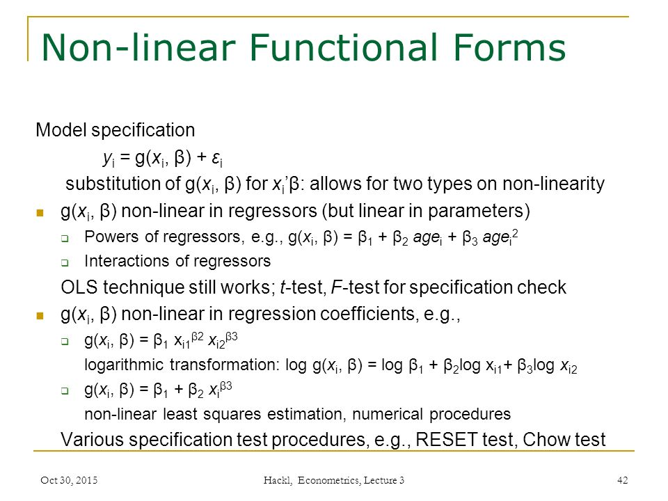 Non-linear Functional Forms Model specification y i = g(x i, β) + ε i substitution of g(x i, β) for x i 'β: allows for two types on non-linearity g(x i, β) non-linear in regressors (but linear in parameters)  Powers of regressors, e.g., g(x i, β) = β 1 + β 2 age i + β 3 age i 2  Interactions of regressors OLS technique still works; t-test, F-test for specification check g(x i, β) non-linear in regression coefficients, e.g.,  g(x i, β) = β 1 x i1 β2 x i2 β3 logarithmic transformation: log g(x i, β) = log β 1 + β 2 log x i1 + β 3 log x i2  g(x i, β) = β 1 + β 2 x i β3 non-linear least squares estimation, numerical procedures Various specification test procedures, e.g., RESET test, Chow test Oct 30, 2015 Hackl, Econometrics, Lecture 3 42