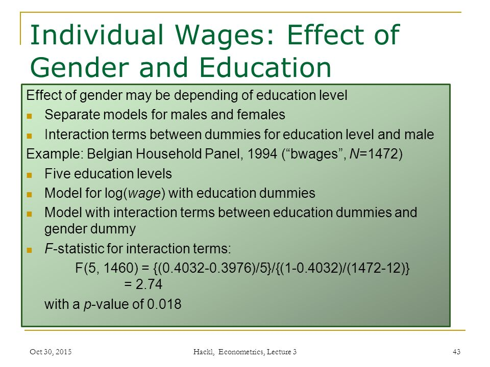 Individual Wages: Effect of Gender and Education Effect of gender may be depending of education level Separate models for males and females Interaction terms between dummies for education level and male Example: Belgian Household Panel, 1994 ( bwages , N=1472) Five education levels Model for log(wage) with education dummies Model with interaction terms between education dummies and gender dummy F-statistic for interaction terms: F(5, 1460) = {(0.4032-0.3976)/5}/{(1-0.4032)/(1472-12)} = 2.74 with a p-value of 0.018 Oct 30, 2015 Hackl, Econometrics, Lecture 3 43