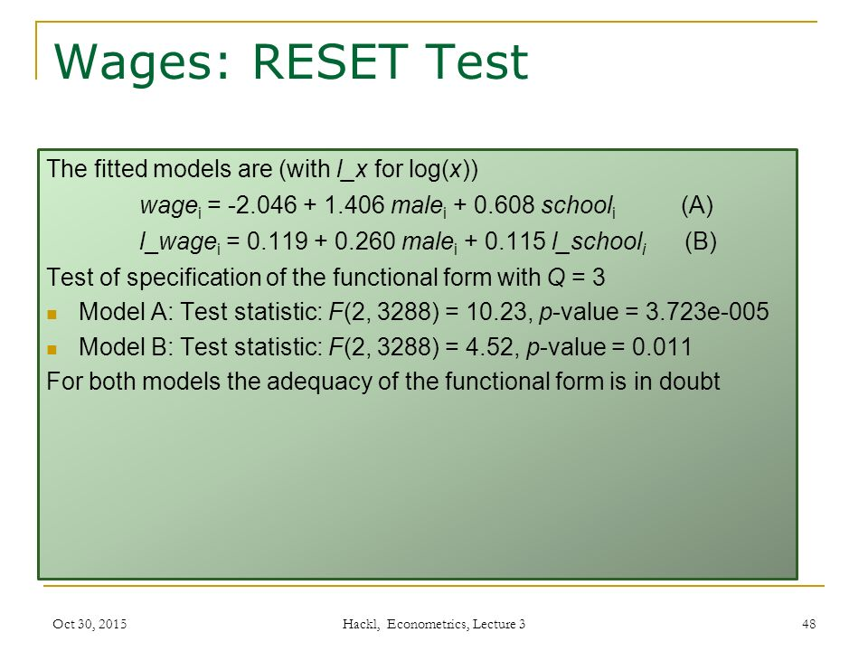 Wages: RESET Test The fitted models are (with l_x for log(x)) wage i = -2.046 + 1.406 male i + 0.608 school i (A) l_wage i = 0.119 + 0.260 male i + 0.115 l_school i (B) Test of specification of the functional form with Q = 3 Model A: Test statistic: F(2, 3288) = 10.23, p-value = 3.723e-005 Model B: Test statistic: F(2, 3288) = 4.52, p-value = 0.011 For both models the adequacy of the functional form is in doubt Oct 30, 2015 Hackl, Econometrics, Lecture 3 48