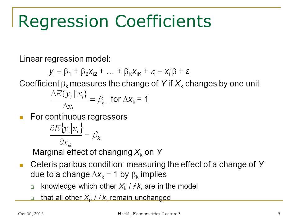 Regression Coefficients Linear regression model: y i =  1 +  2 x i2 + … +  K x iK +  i = x i '  + ε i Coefficient  k measures the change of Y if X k changes by one unit for ∆x k = 1 For continuous regressors Marginal effect of changing X k on Y Ceteris paribus condition: measuring the effect of a change of Y due to a change ∆x k = 1 by  k implies  knowledge which other X i, i ǂ k, are in the model  that all other X i, i ǂ k, remain unchanged Oct 30, 2015 Hackl, Econometrics, Lecture 3 5
