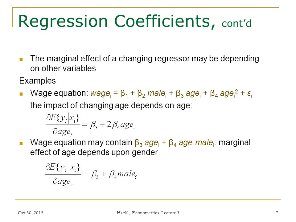 Regression Coefficients, cont'd The marginal effect of a changing regressor may be depending on other variables Examples Wage equation: wage i = β 1 + β 2 male i + β 3 age i + β 4 age i 2 + ε i the impact of changing age depends on age: Wage equation may contain β 3 age i + β 4 age i male i : marginal effect of age depends upon gender Oct 30, 2015 Hackl, Econometrics, Lecture 3 7