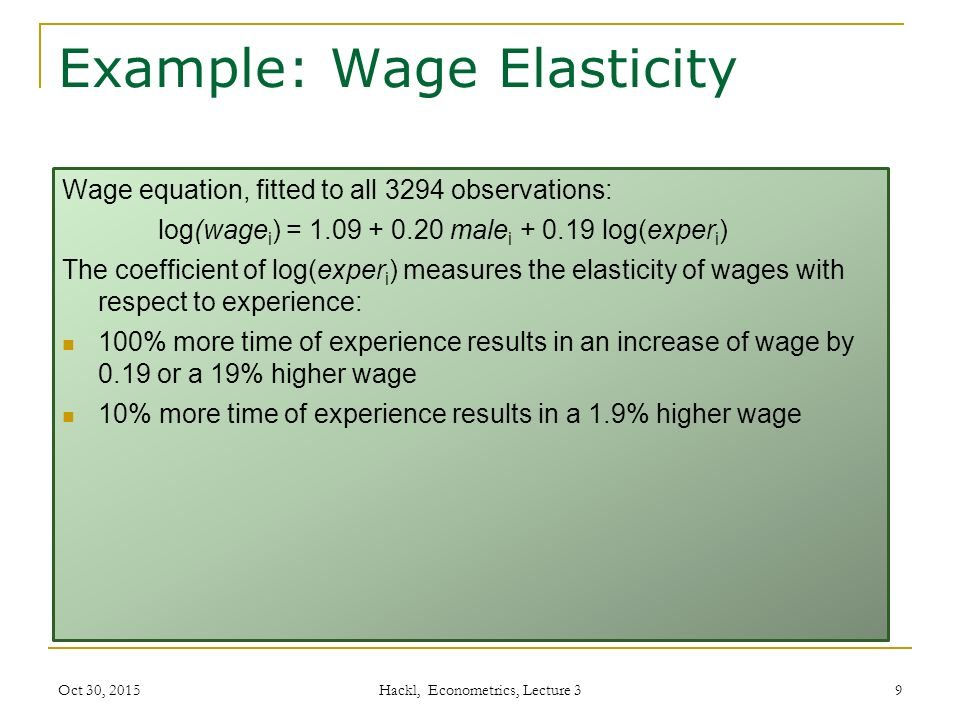 Example: Wage Elasticity Wage equation, fitted to all 3294 observations: log(wage i ) = 1.09 + 0.20 male i + 0.19 log(exper i ) The coefficient of log(exper i ) measures the elasticity of wages with respect to experience: 100% more time of experience results in an increase of wage by 0.19 or a 19% higher wage 10% more time of experience results in a 1.9% higher wage Oct 30, 2015 Hackl, Econometrics, Lecture 3 9