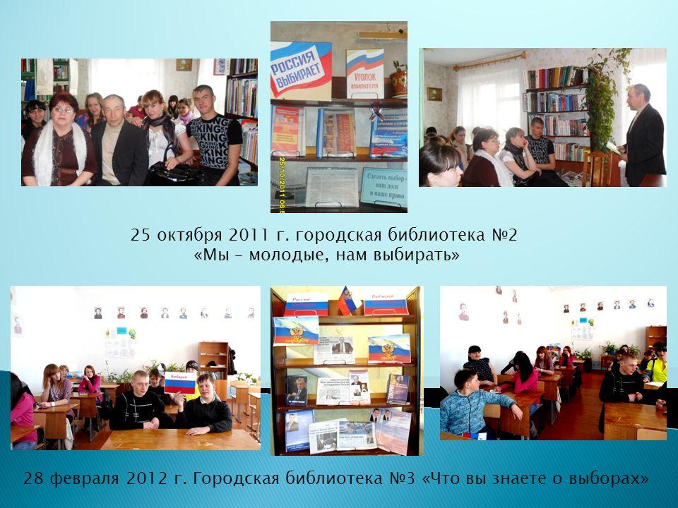 28 февраля 2012 г. Городская библиотека №3 «Что вы знаете о выборах» 25 октября 2011 г.