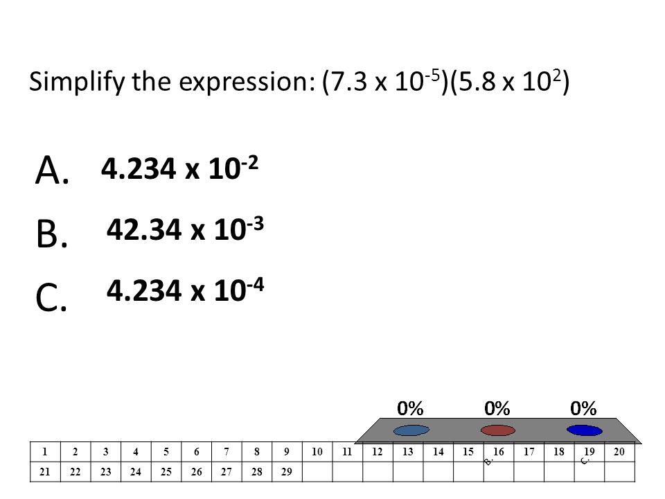 Simplify the expression: (7.3 x 10 -5 )(5.8 x 10 2 ) A.