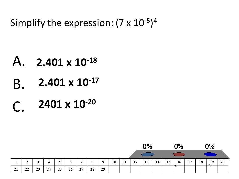 Simplify the expression: (7 x 10 -5 ) 4 A. B. C.
