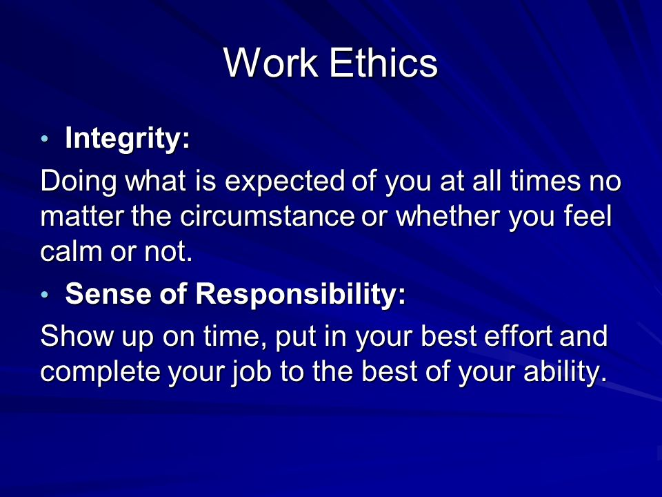 Work Ethics Integrity: Integrity: Doing what is expected of you at all times no matter the circumstance or whether you feel calm or not.