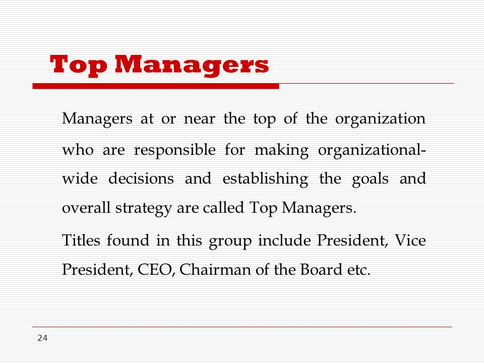 24 Top Managers Managers at or near the top of the organization who are responsible for making organizational- wide decisions and establishing the goals and overall strategy are called Top Managers.