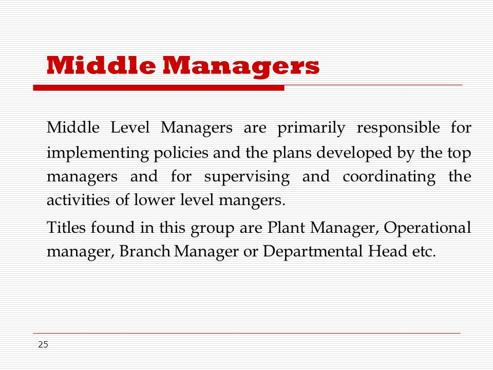 25 Middle Managers Middle Level Managers are primarily responsible for implementing policies and the plans developed by the top managers and for supervising and coordinating the activities of lower level mangers.