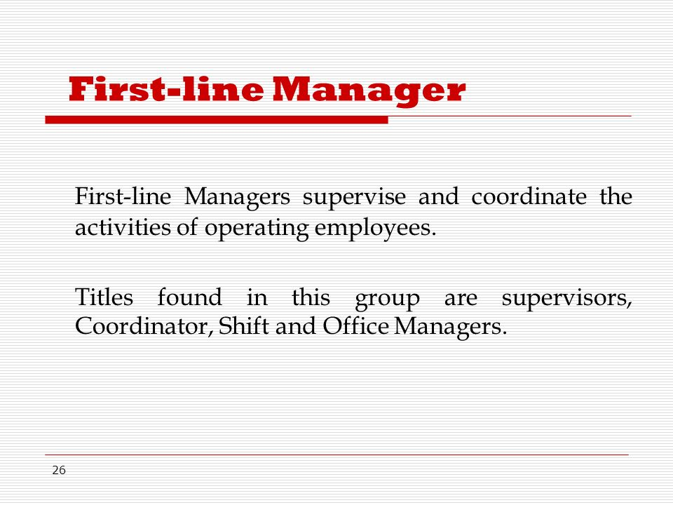26 First-line Manager First-line Managers supervise and coordinate the activities of operating employees.