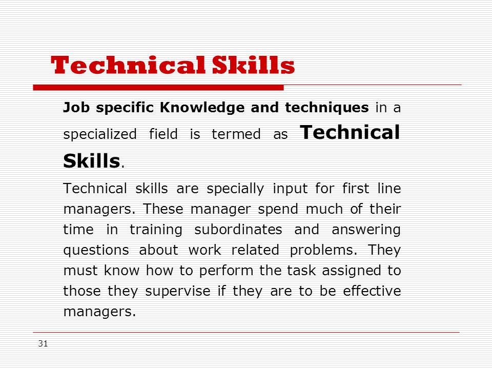 31 Technical Skills Job specific Knowledge and techniques in a specialized field is termed as Technical Skills.