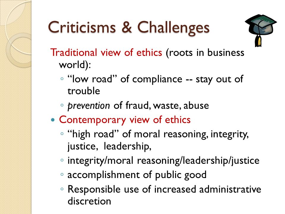 Criticisms & Challenges Traditional view of ethics (roots in business world): ◦ low road of compliance -- stay out of trouble ◦ prevention of fraud, waste, abuse Contemporary view of ethics ◦ high road of moral reasoning, integrity, justice, leadership, ◦ integrity/moral reasoning/leadership/justice ◦ accomplishment of public good ◦ Responsible use of increased administrative discretion