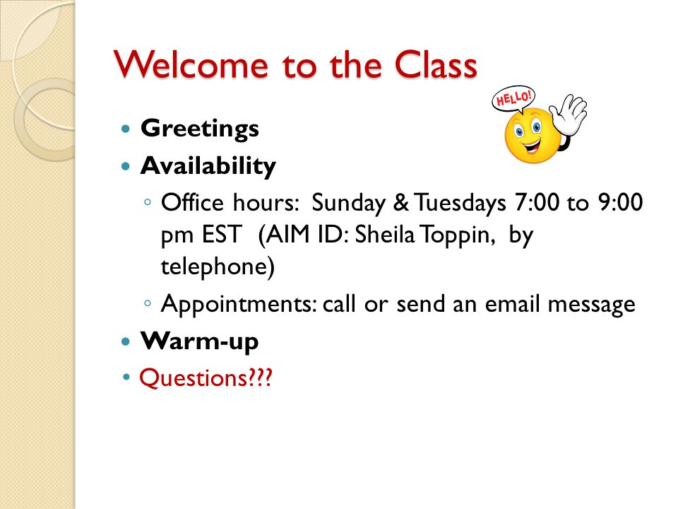 Welcome to the Class Greetings Availability ◦ Office hours: Sunday & Tuesdays 7:00 to 9:00 pm EST (AIM ID: Sheila Toppin, by telephone) ◦ Appointments: call or send an email message Warm-up Questions