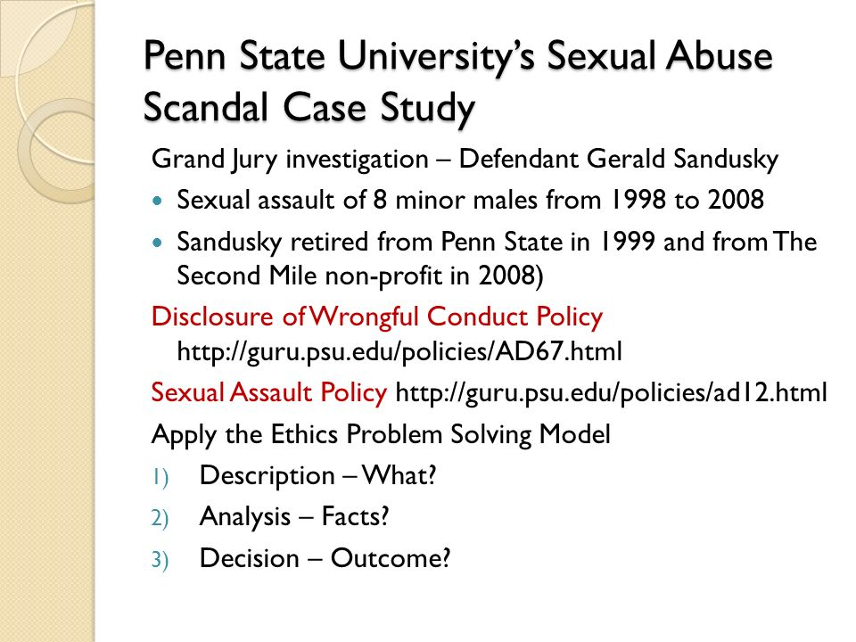 Penn State University's Sexual Abuse Scandal Case Study Grand Jury investigation – Defendant Gerald Sandusky Sexual assault of 8 minor males from 1998 to 2008 Sandusky retired from Penn State in 1999 and from The Second Mile non-profit in 2008) Disclosure of Wrongful Conduct Policy http://guru.psu.edu/policies/AD67.html Sexual Assault Policy http://guru.psu.edu/policies/ad12.html Apply the Ethics Problem Solving Model 1) Description – What.