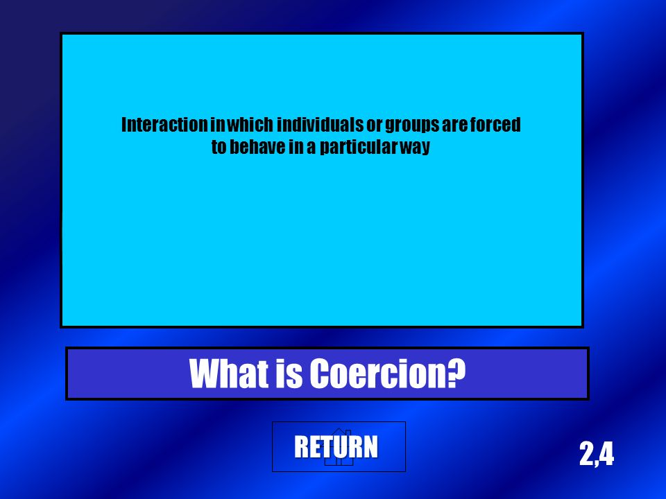 2,4 Interaction in which individuals or groups are forced to behave in a particular way What is Coercion.