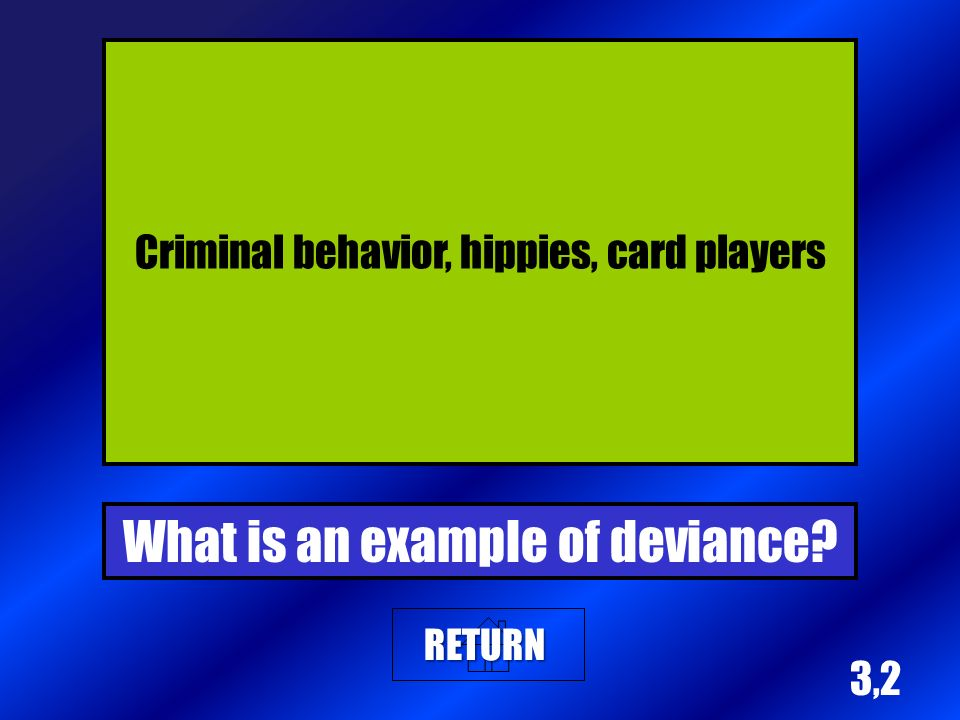 3,2 Criminal behavior, hippies, card players What is an example of deviance? RETURN