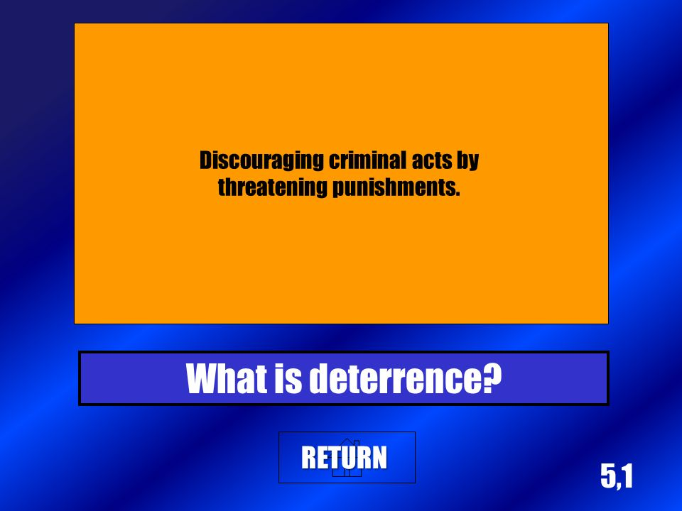 5,1 Discouraging criminal acts by threatening punishments. What is deterrence? RETURN
