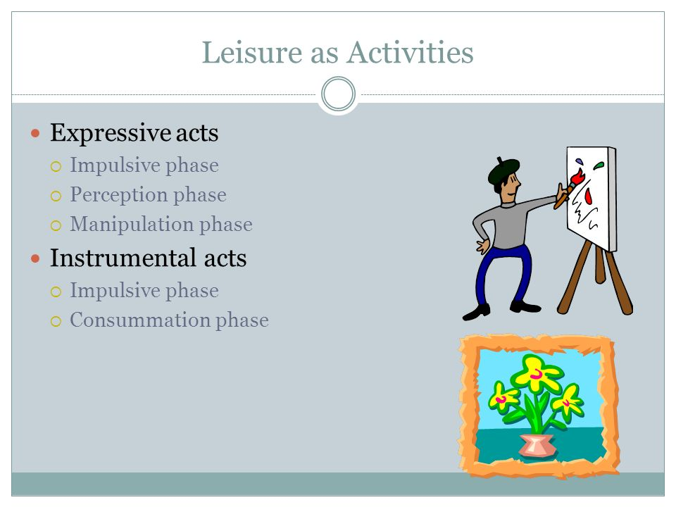 Leisure as Activities Expressive acts  Impulsive phase  Perception phase  Manipulation phase Instrumental acts  Impulsive phase  Consummation phase