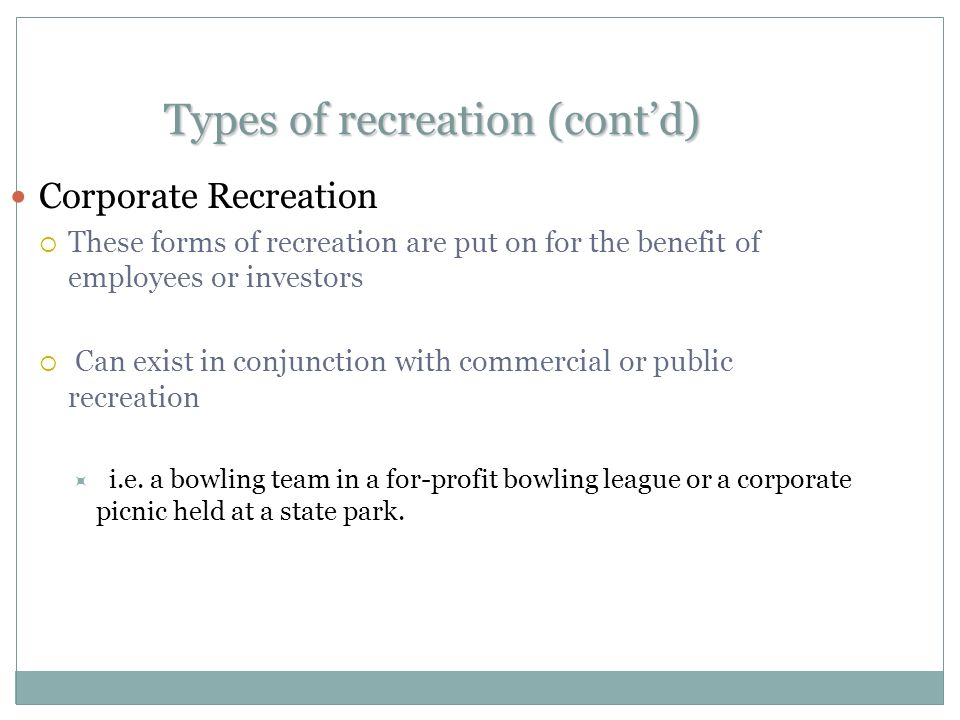 Types of recreation (cont'd) Corporate Recreation  These forms of recreation are put on for the benefit of employees or investors  Can exist in conjunction with commercial or public recreation  i.e.