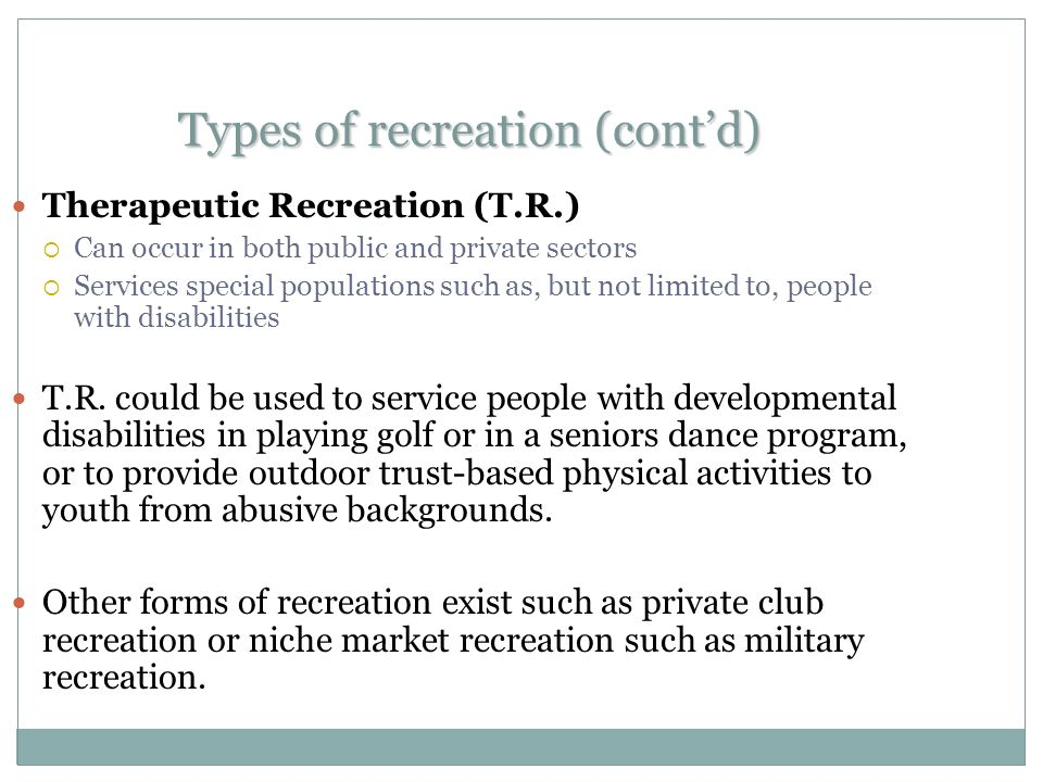 Types of recreation (cont'd) Therapeutic Recreation (T.R.)  Can occur in both public and private sectors  Services special populations such as, but not limited to, people with disabilities T.R.
