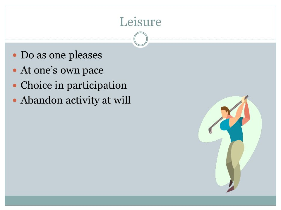 Leisure Do as one pleases At one's own pace Choice in participation Abandon activity at will