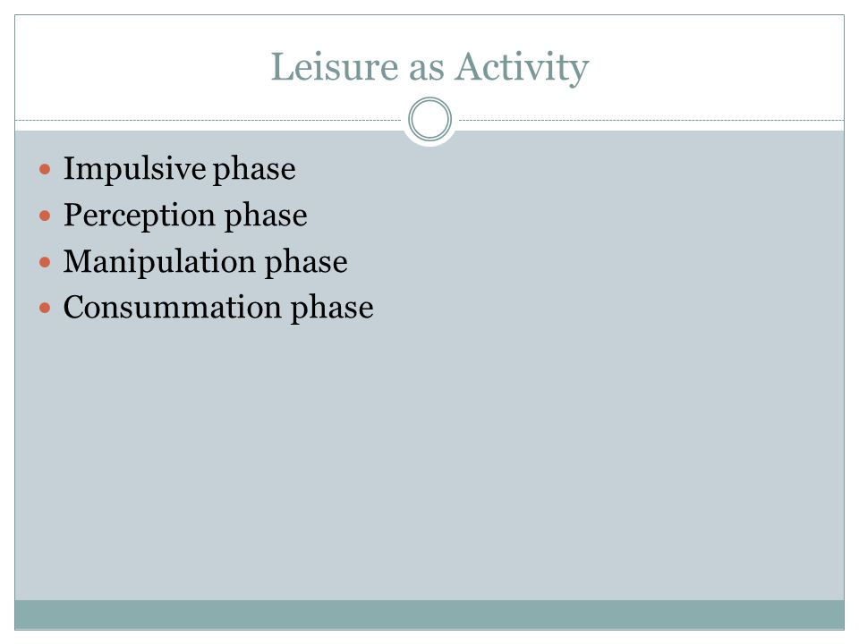 Leisure as Activity Impulsive phase Perception phase Manipulation phase Consummation phase