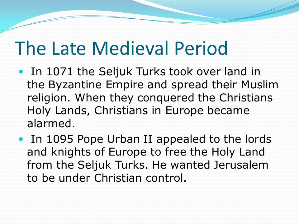 The Late Medieval Period In 1071 the Seljuk Turks took over land in the Byzantine Empire and spread their Muslim religion.