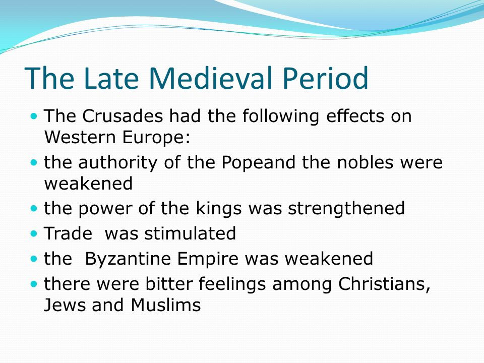 The Late Medieval Period The Crusades had the following effects on Western Europe: the authority of the Popeand the nobles were weakened the power of the kings was strengthened Trade was stimulated the Byzantine Empire was weakened there were bitter feelings among Christians, Jews and Muslims