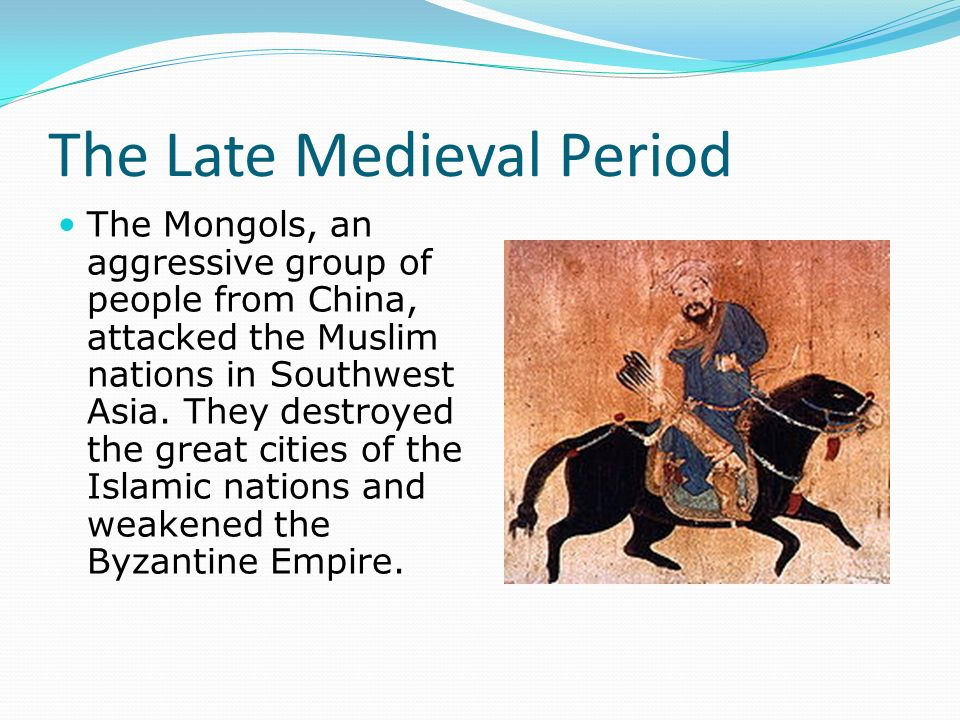 The Late Medieval Period The Mongols, an aggressive group of people from China, attacked the Muslim nations in Southwest Asia.