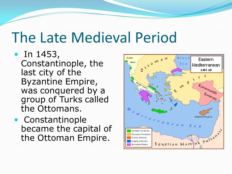 The Late Medieval Period In 1453, Constantinople, the last city of the Byzantine Empire, was conquered by a group of Turks called the Ottomans.