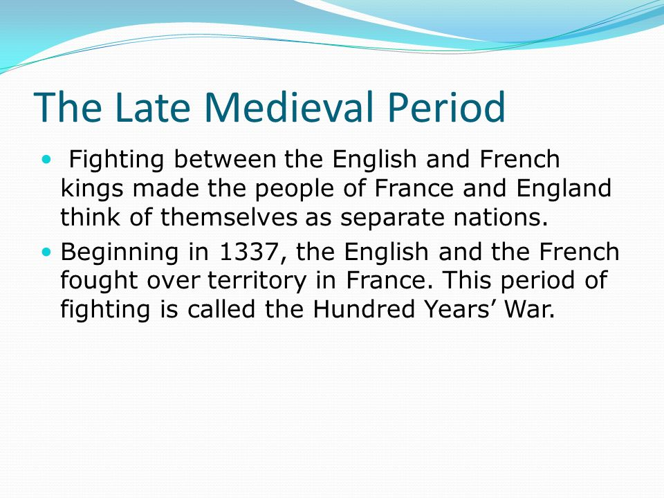 The Late Medieval Period Fighting between the English and French kings made the people of France and England think of themselves as separate nations.