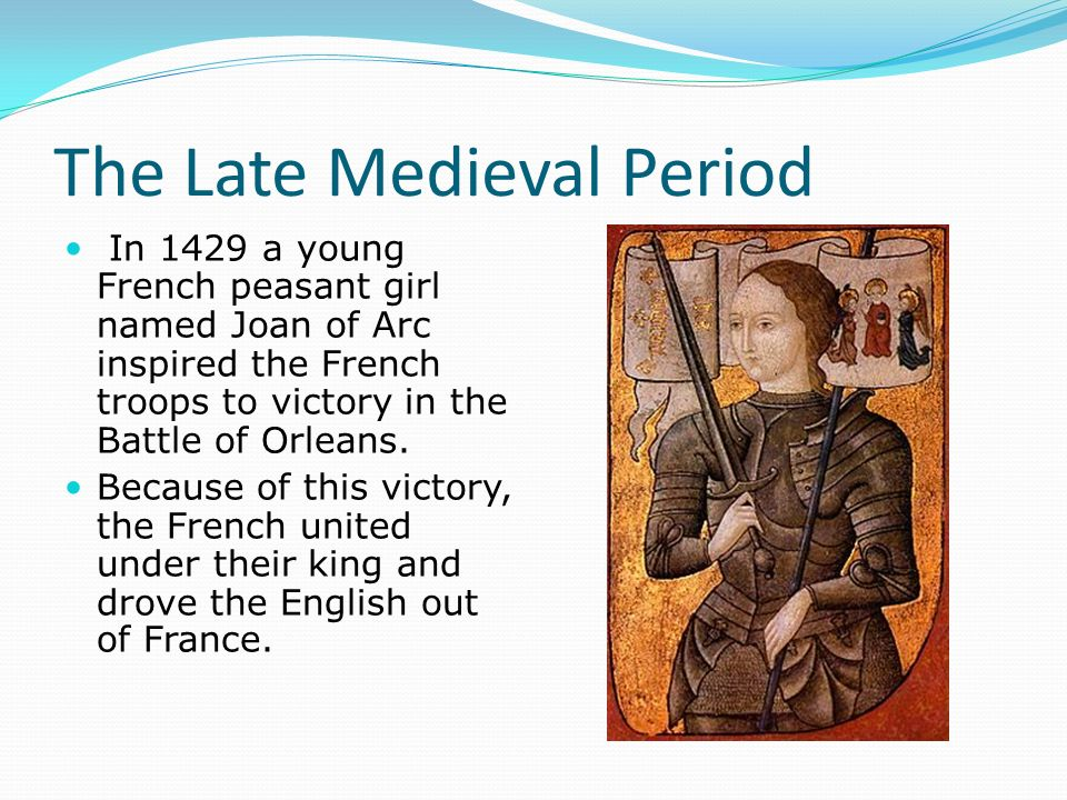 The Late Medieval Period In 1429 a young French peasant girl named Joan of Arc inspired the French troops to victory in the Battle of Orleans.
