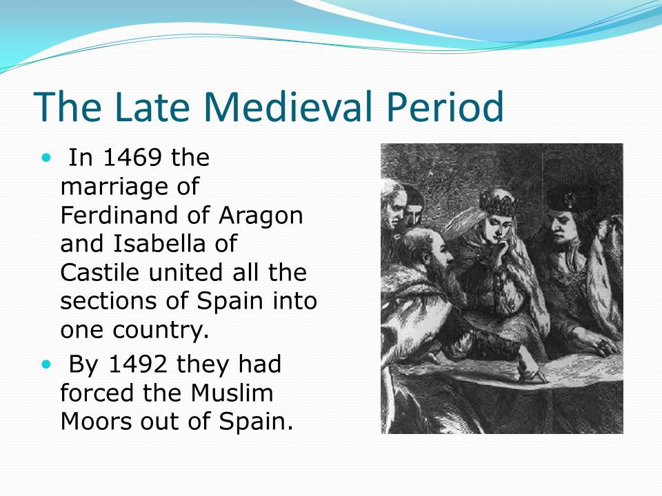 The Late Medieval Period In 1469 the marriage of Ferdinand of Aragon and Isabella of Castile united all the sections of Spain into one country.