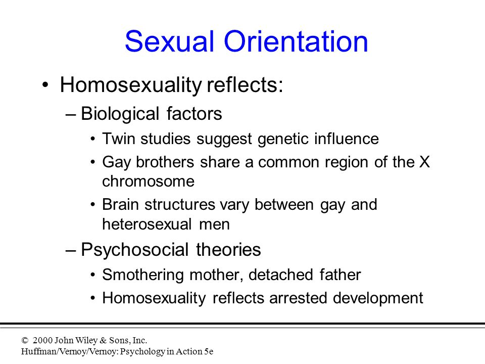 © 2000 John Wiley & Sons, Inc. Huffman/Vernoy/Vernoy: Psychology in Action 5e Sexual Orientation Homosexuality reflects: –Biological factors Twin stud