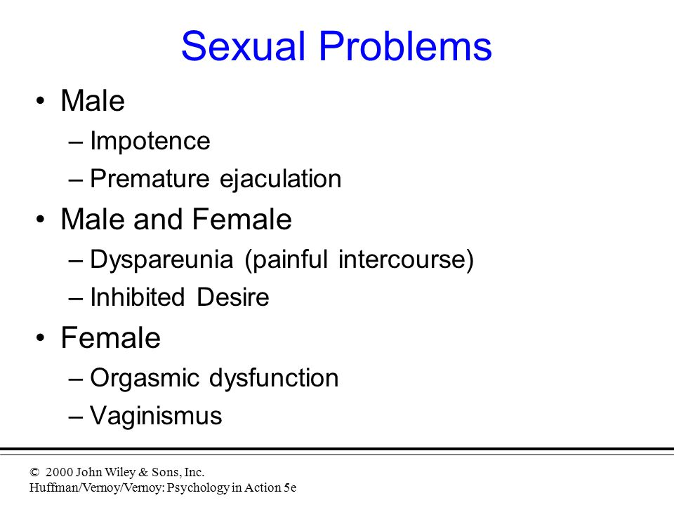 © 2000 John Wiley & Sons, Inc. Huffman/Vernoy/Vernoy: Psychology in Action 5e Sexual Problems Male –Impotence –Premature ejaculation Male and Female –
