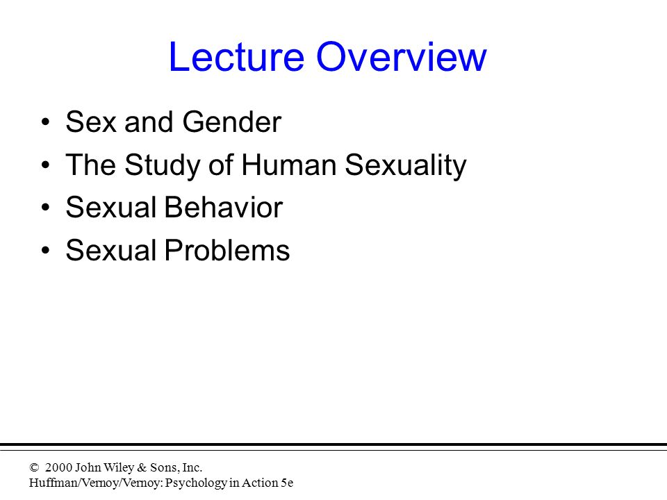 © 2000 John Wiley & Sons, Inc. Huffman/Vernoy/Vernoy: Psychology in Action 5e Lecture Overview Sex and Gender The Study of Human Sexuality Sexual Beha