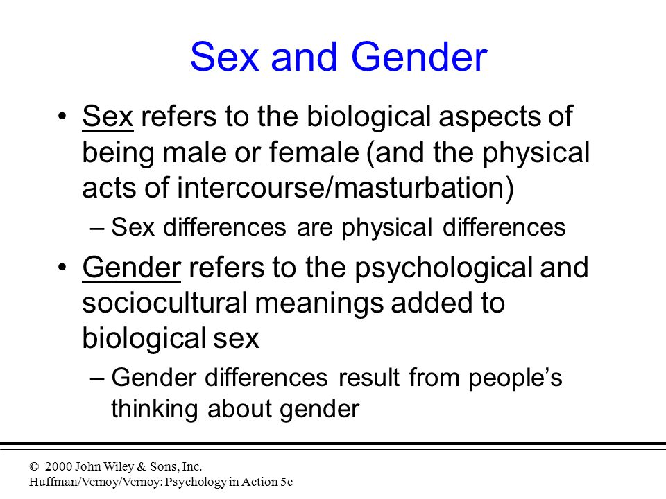 © 2000 John Wiley & Sons, Inc. Huffman/Vernoy/Vernoy: Psychology in Action 5e Sex and Gender Sex refers to the biological aspects of being male or fem