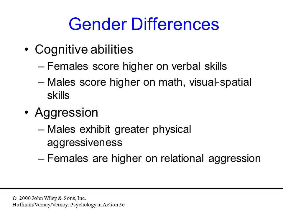 © 2000 John Wiley & Sons, Inc. Huffman/Vernoy/Vernoy: Psychology in Action 5e Gender Differences Cognitive abilities –Females score higher on verbal s