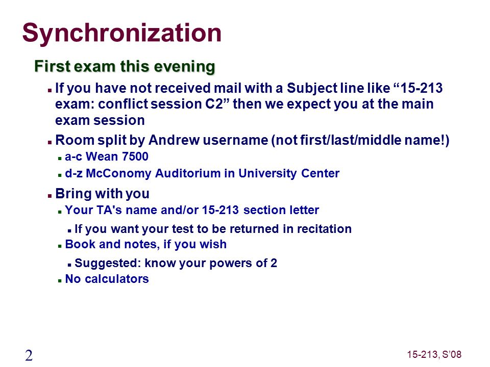 2 15-213, S'08 Synchronization First exam this evening If you have not received mail with a Subject line like 15-213 exam: conflict session C2 then we expect you at the main exam session Room split by Andrew username (not first/last/middle name!) a-c Wean 7500 d-z McConomy Auditorium in University Center Bring with you Your TA s name and/or 15-213 section letter If you want your test to be returned in recitation Book and notes, if you wish Suggested: know your powers of 2 No calculators