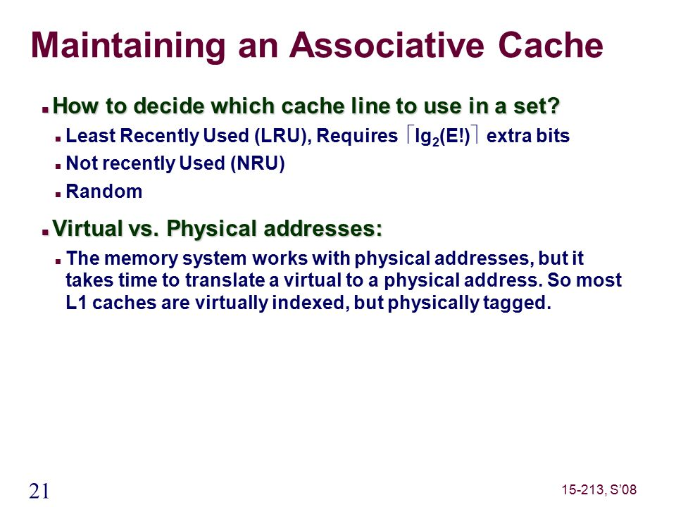 21 15-213, S'08 Maintaining an Associative Cache How to decide which cache line to use in a set.