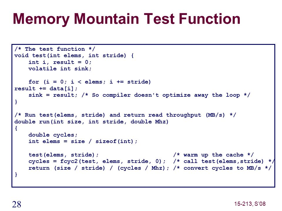 28 15-213, S'08 Memory Mountain Test Function /* The test function */ void test(int elems, int stride) { int i, result = 0; volatile int sink; for (i = 0; i < elems; i += stride) result += data[i]; sink = result; /* So compiler doesn t optimize away the loop */ } /* Run test(elems, stride) and return read throughput (MB/s) */ double run(int size, int stride, double Mhz) { double cycles; int elems = size / sizeof(int); test(elems, stride); /* warm up the cache */ cycles = fcyc2(test, elems, stride, 0); /* call test(elems,stride) */ return (size / stride) / (cycles / Mhz); /* convert cycles to MB/s */ }