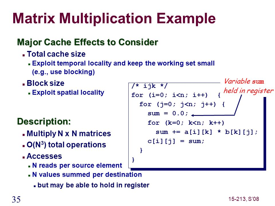 35 15-213, S'08 Matrix Multiplication Example Major Cache Effects to Consider Total cache size Exploit temporal locality and keep the working set small (e.g., use blocking) Block size Exploit spatial localityDescription: Multiply N x N matrices O(N 3 ) total operations Accesses N reads per source element N values summed per destination but may be able to hold in register /* ijk */ for (i=0; i<n; i++) { for (j=0; j<n; j++) { sum = 0.0; for (k=0; k<n; k++) sum += a[i][k] * b[k][j]; c[i][j] = sum; } /* ijk */ for (i=0; i<n; i++) { for (j=0; j<n; j++) { sum = 0.0; for (k=0; k<n; k++) sum += a[i][k] * b[k][j]; c[i][j] = sum; } Variable sum held in register