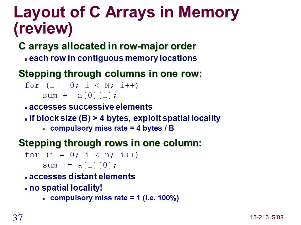 37 15-213, S'08 Layout of C Arrays in Memory (review) C arrays allocated in row-major order each row in contiguous memory locations Stepping through columns in one row: for (i = 0; i < N; i++) sum += a[0][i]; accesses successive elements if block size (B) > 4 bytes, exploit spatial locality compulsory miss rate = 4 bytes / B Stepping through rows in one column: for (i = 0; i < n; i++) sum += a[i][0]; accesses distant elements no spatial locality.
