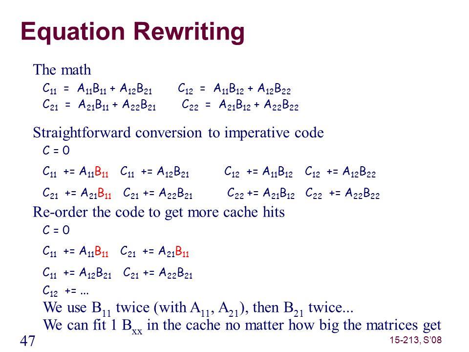 47 15-213, S'08 Equation Rewriting C 11 = A 11 B 11 + A 12 B 21 C 12 = A 11 B 12 + A 12 B 22 C 21 = A 21 B 11 + A 22 B 21 C 22 = A 21 B 12 + A 22 B 22 The math C = 0 C 11 += A 11 B 11 C 11 += A 12 B 21 C 12 += A 11 B 12 C 12 += A 12 B 22 C 21 += A 21 B 11 C 21 += A 22 B 21 C 22 += A 21 B 12 C 22 += A 22 B 22 Straightforward conversion to imperative code C = 0 C 11 += A 11 B 11 C 21 += A 21 B 11 C 11 += A 12 B 21 C 21 += A 22 B 21 C 12 +=...