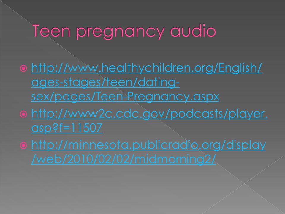  http://www.healthychildren.org/English/ ages-stages/teen/dating- sex/pages/Teen-Pregnancy.aspx http://www.healthychildren.org/English/ ages-stages/teen/dating- sex/pages/Teen-Pregnancy.aspx  http://www2c.cdc.gov/podcasts/player.